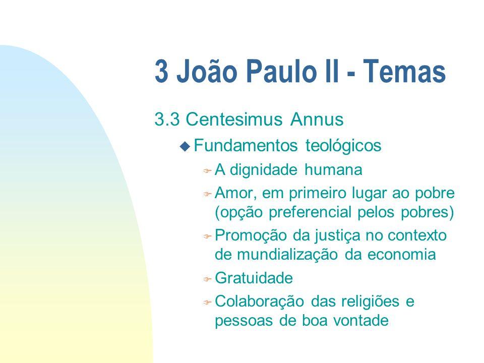 3 João Paulo II - Temas 3.3 Centesimus Annus u Fundamentos teológicos F A dignidade humana F Amor, em primeiro lugar ao pobre (opção preferencial pelo