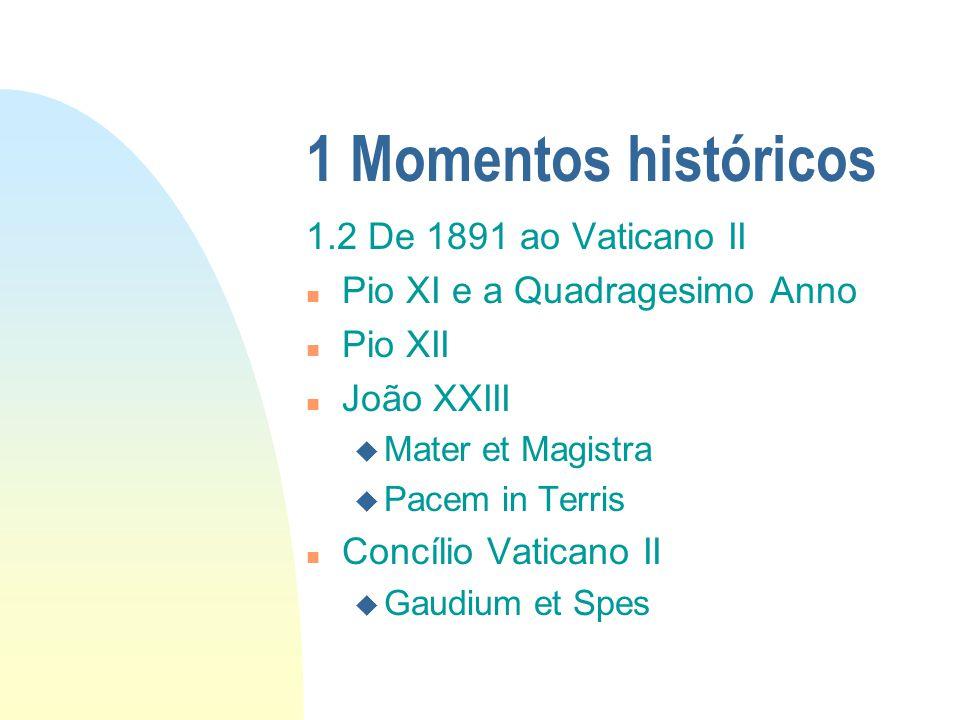 1 Momentos históricos 1.2 De 1891 ao Vaticano II n Pio XI e a Quadragesimo Anno n Pio XII n João XXIII u Mater et Magistra u Pacem in Terris n Concíli