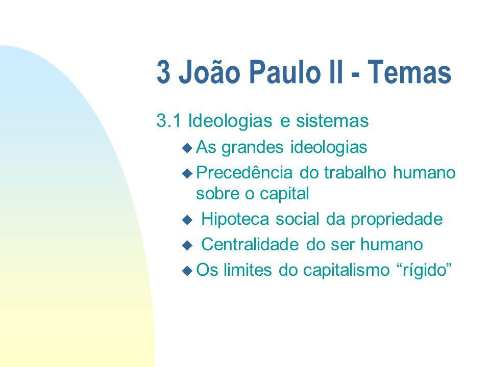 3 João Paulo II - Temas 3.1 Ideologias e sistemas u As grandes ideologias u Precedência do trabalho humano sobre o capital u Hipoteca social da propri