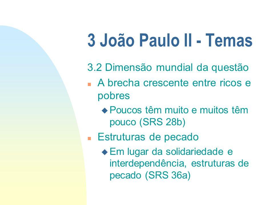3 João Paulo II - Temas 3.2 Dimensão mundial da questão n A brecha crescente entre ricos e pobres u Poucos têm muito e muitos têm pouco (SRS 28b) n Es