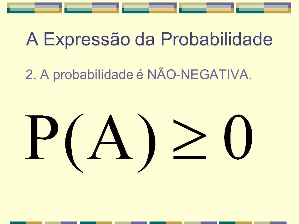 A Expressão da Probabilidade 1. A probabilidade do Espaço Amostral é igual a 1.