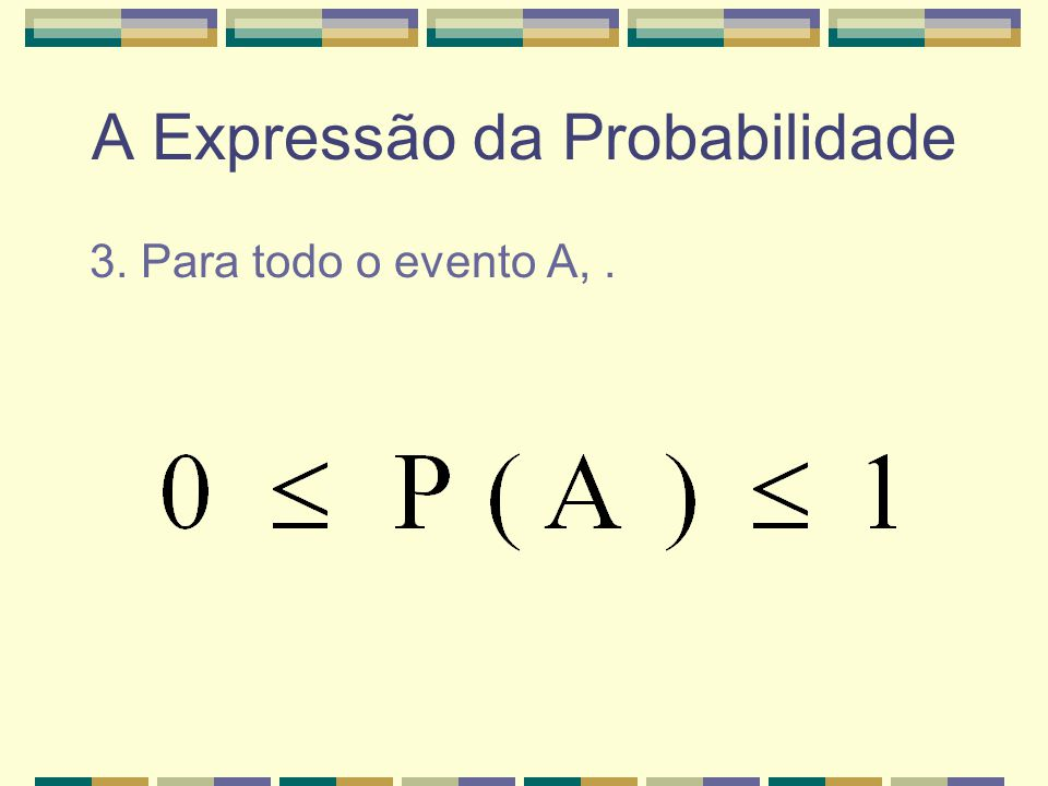 A Expressão da Probabilidade 2. A probabilidade é NÃO-NEGATIVA.