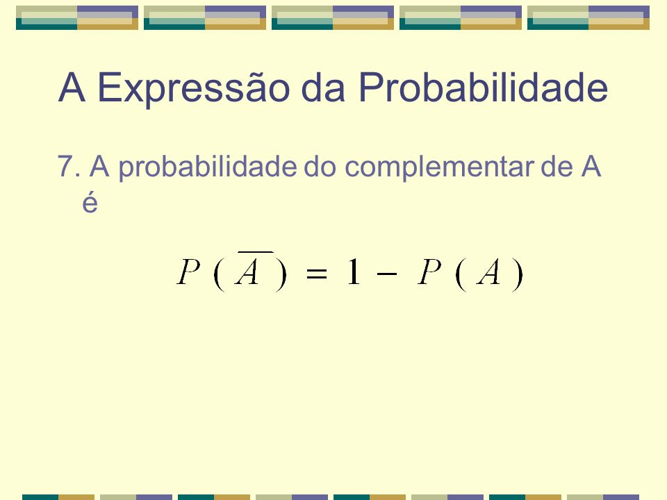 A Expressão da Probabilidade 6. Se A e B são mutuamente exclusivos, então a probabilidade da união será