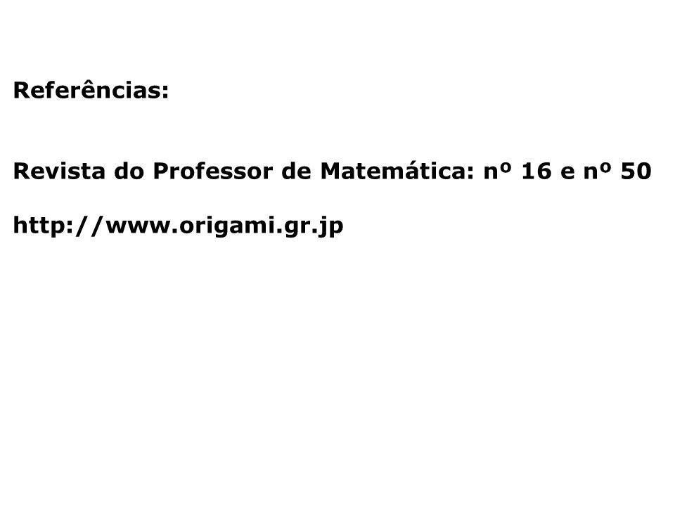 Referências: Revista do Professor de Matemática: nº 16 e nº 50 http://www.origami.gr.jp