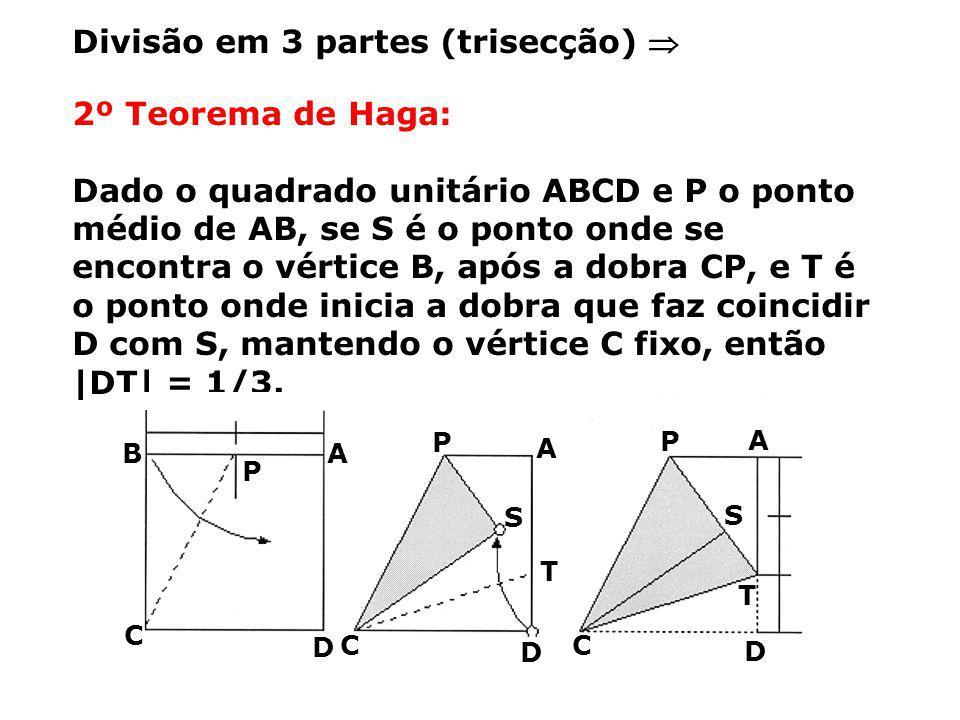 2º Teorema de Haga: Dado o quadrado unitário ABCD e P o ponto médio de AB, se S é o ponto onde se encontra o vértice B, após a dobra CP, e T é o ponto onde inicia a dobra que faz coincidir D com S, mantendo o vértice C fixo, então  DT  = 1/3.