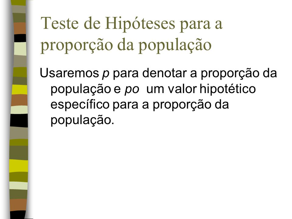 Existem três tipos de hipóteses: Ho: p po Ha: p < po Ho: p po Ha: p > po Ho: p = po Ha: p po