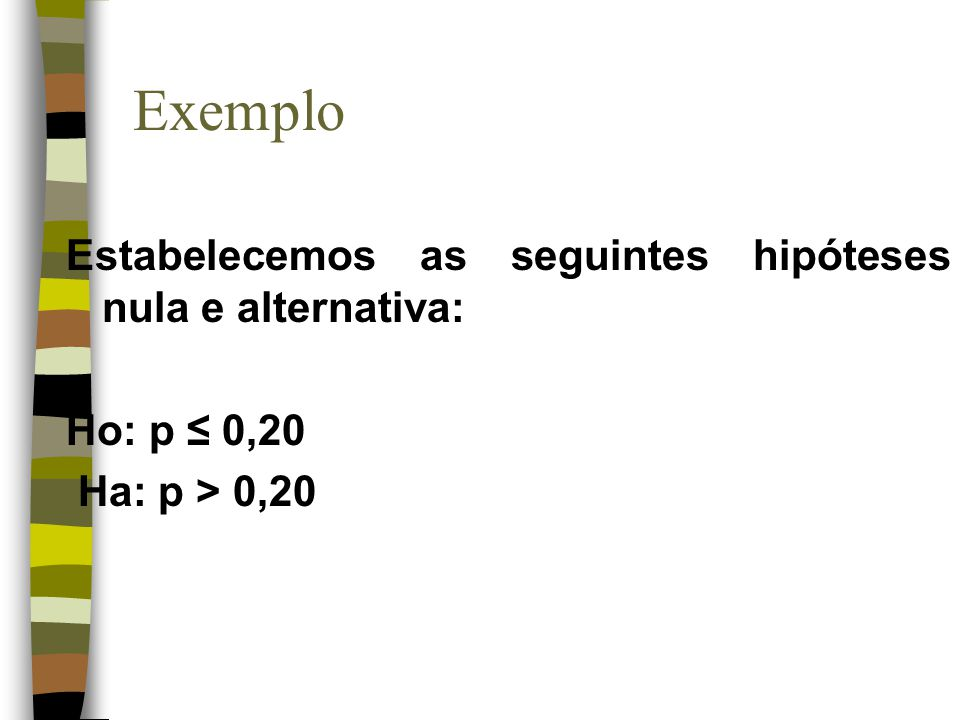 Exemplo Estabelecemos as seguintes hipóteses nula e alternativa: Ho: p 0,20 Ha: p > 0,20
