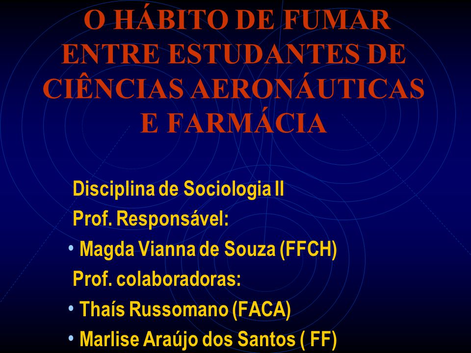 O HÁBITO DE FUMAR ENTRE ESTUDANTES DE CIÊNCIAS AERONÁUTICAS E FARMÁCIA Disciplina de Sociologia II Prof. Responsável: Magda Vianna de Souza (FFCH) Pro