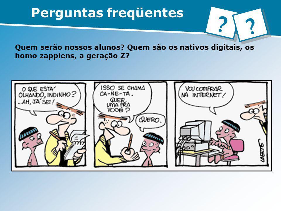 Quem serão nossos alunos? Quem são os nativos digitais, os homo zappiens, a geração Z? Perguntas freqüentes ? ?