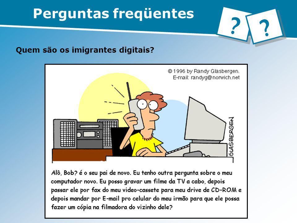 Quem são os imigrantes digitais? Perguntas freqüentes ? ?