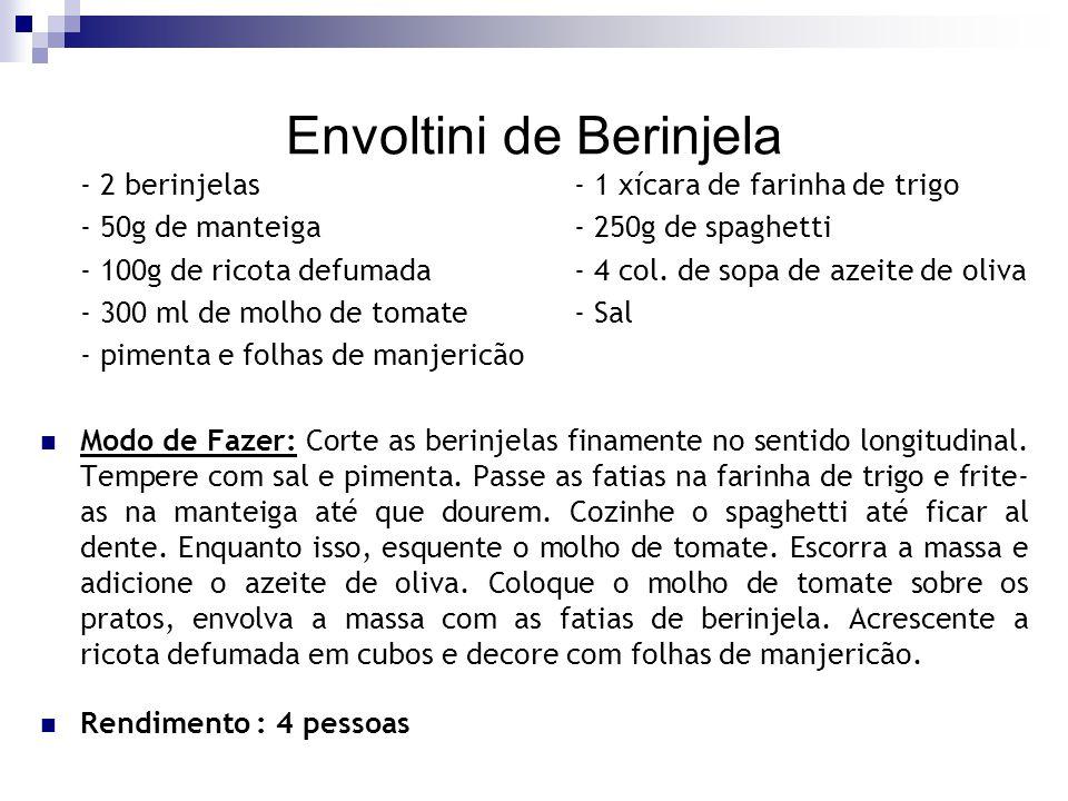 Envoltini de Berinjela - 2 berinjelas- 1 xícara de farinha de trigo - 50g de manteiga- 250g de spaghetti - 100g de ricota defumada- 4 col. de sopa de