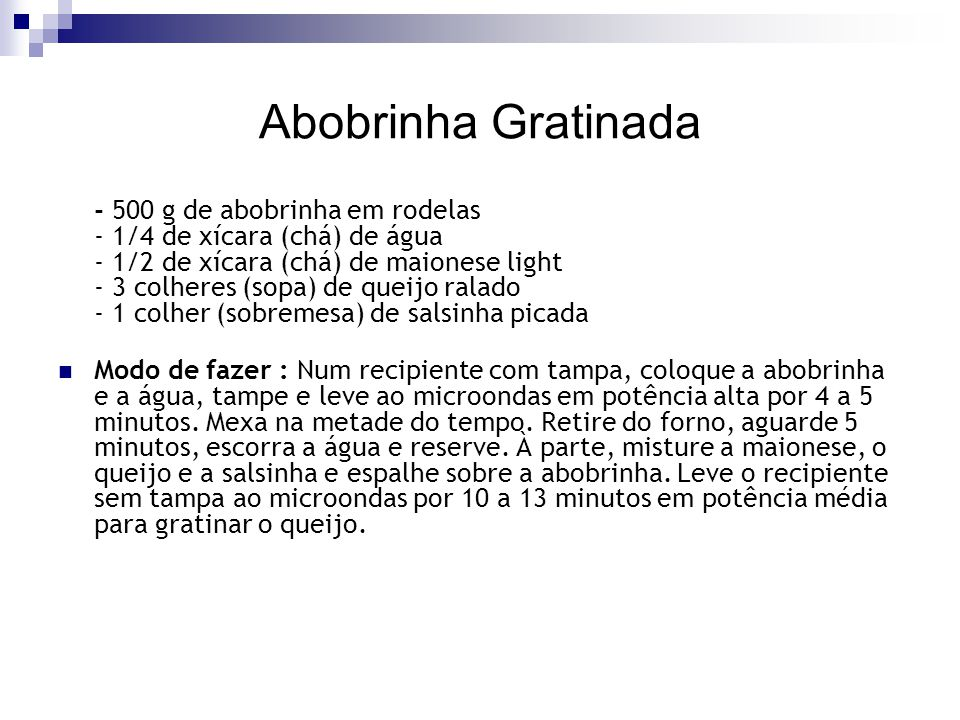 Abobrinha Gratinada - 500 g de abobrinha em rodelas - 1/4 de xícara (chá) de água - 1/2 de xícara (chá) de maionese light - 3 colheres (sopa) de queij