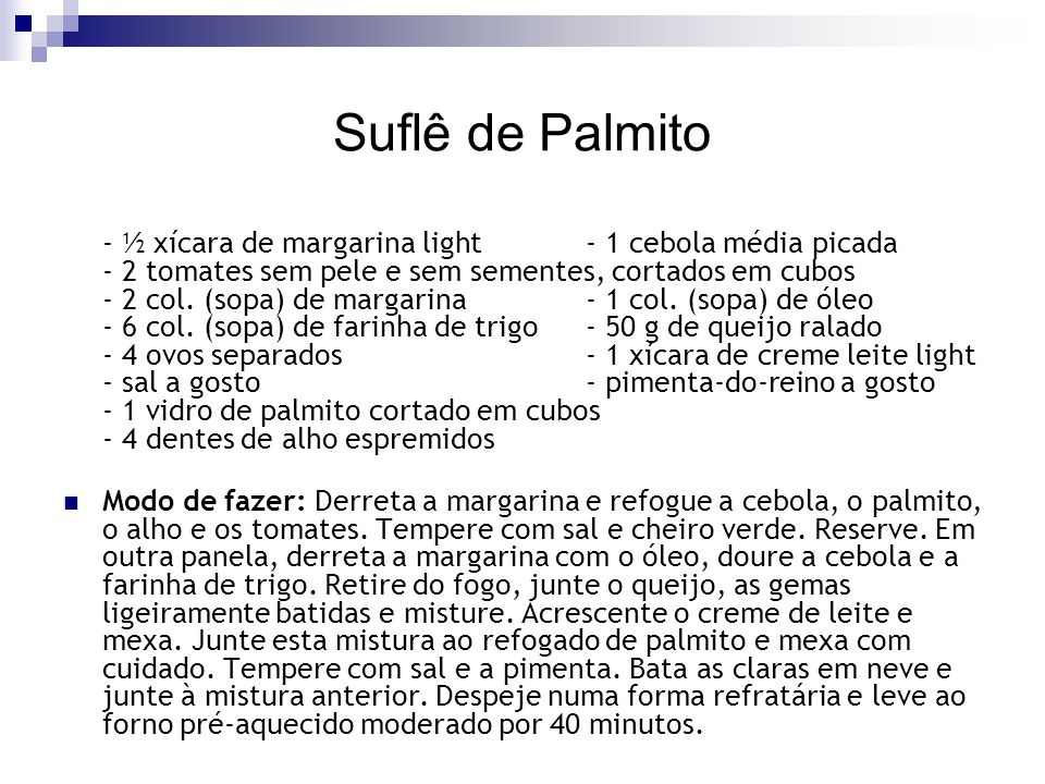 Suflê de Palmito - ½ xícara de margarina light- 1 cebola média picada - 2 tomates sem pele e sem sementes, cortados em cubos - 2 col. (sopa) de margar