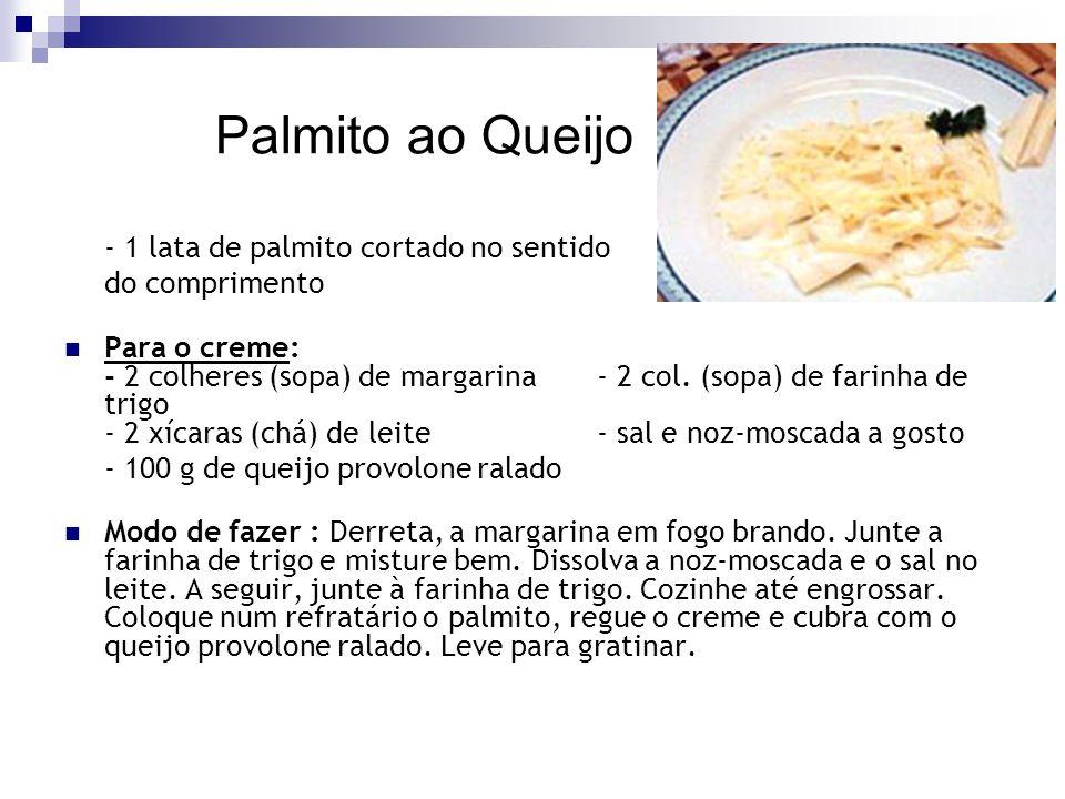 Palmito ao Queijo - 1 lata de palmito cortado no sentido do comprimento Para o creme: - 2 colheres (sopa) de margarina- 2 col. (sopa) de farinha de tr