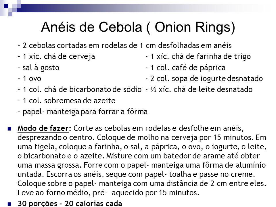 Anéis de Cebola ( Onion Rings) - 2 cebolas cortadas em rodelas de 1 cm desfolhadas em anéis - 1 xíc. chá de cerveja- 1 xíc. chá de farinha de trigo -