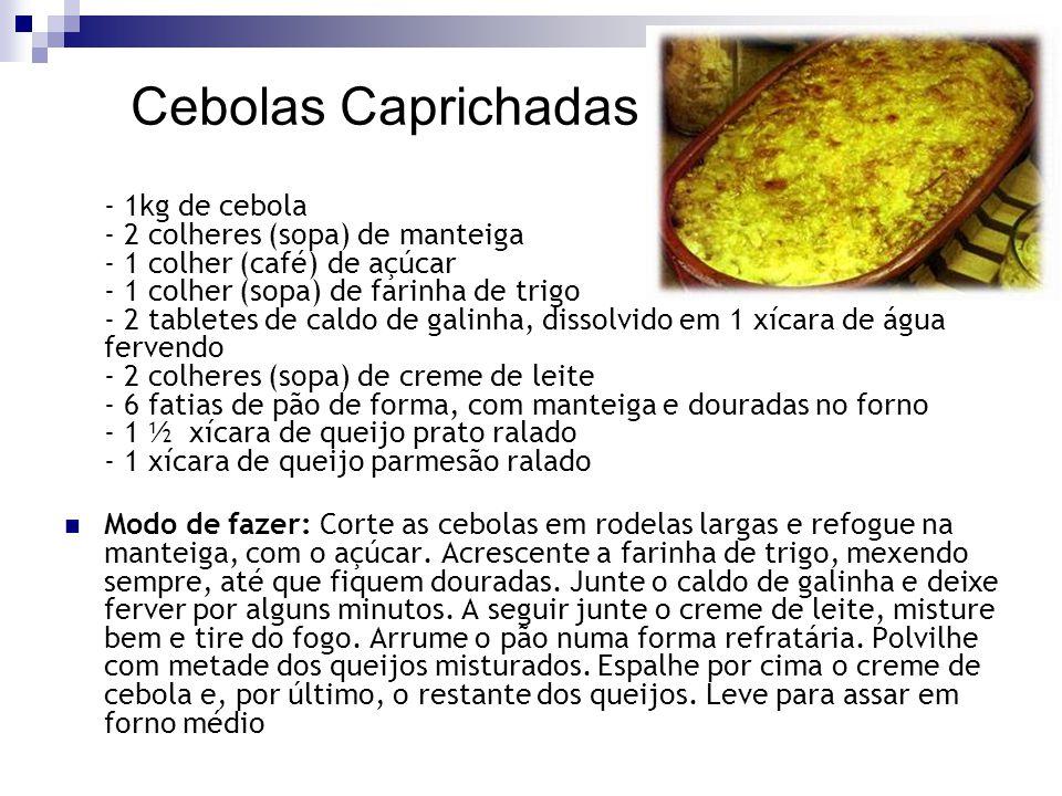 Cebolas Caprichadas - 1kg de cebola - 2 colheres (sopa) de manteiga - 1 colher (café) de açúcar - 1 colher (sopa) de farinha de trigo - 2 tabletes de