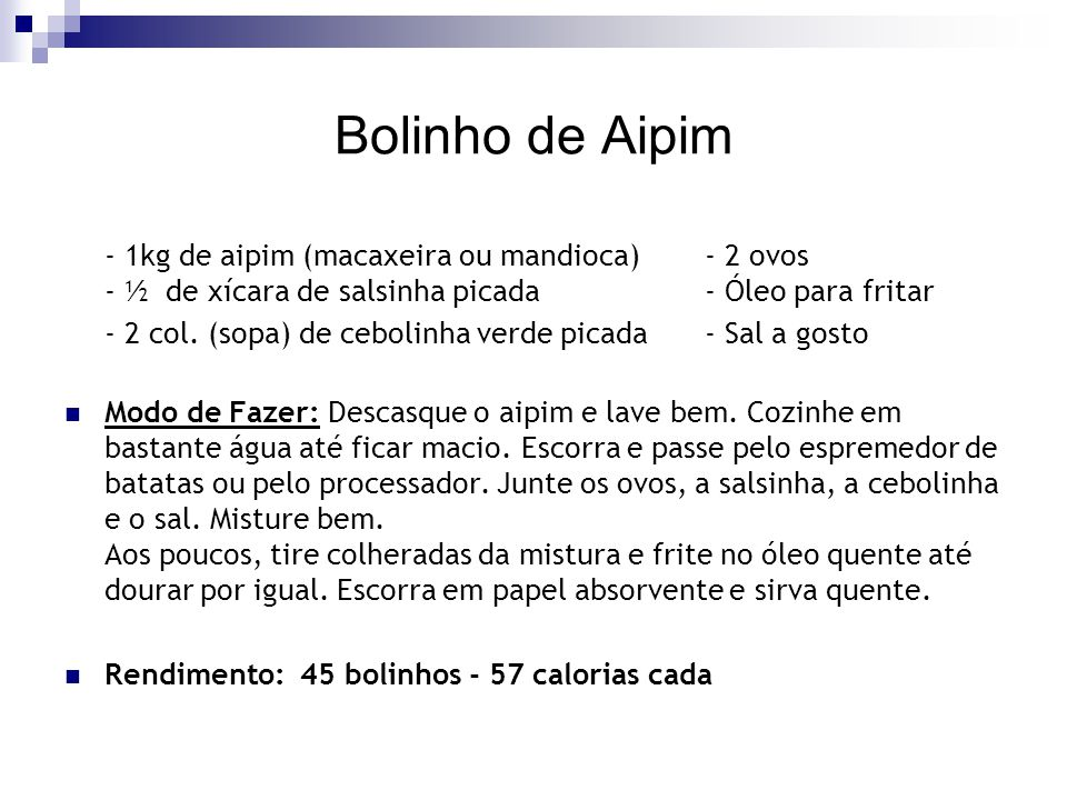 Bolinho de Aipim - 1kg de aipim (macaxeira ou mandioca) - 2 ovos - ½ de xícara de salsinha picada - Óleo para fritar - 2 col. (sopa) de cebolinha verd