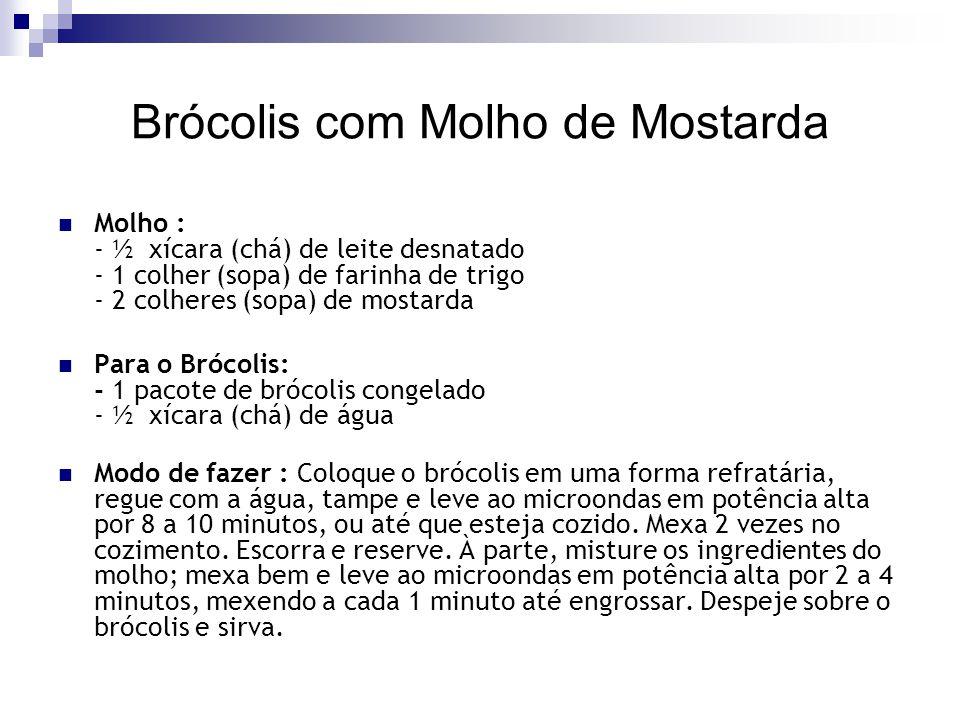 Brócolis com Molho de Mostarda Molho : - ½ xícara (chá) de leite desnatado - 1 colher (sopa) de farinha de trigo - 2 colheres (sopa) de mostarda Para