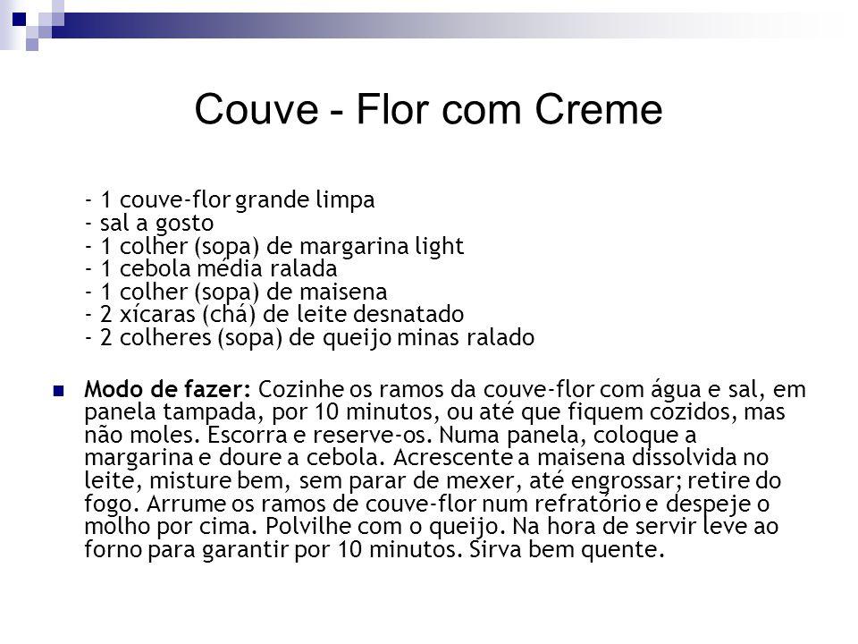 Couve - Flor com Creme - 1 couve-flor grande limpa - sal a gosto - 1 colher (sopa) de margarina light - 1 cebola média ralada - 1 colher (sopa) de mai