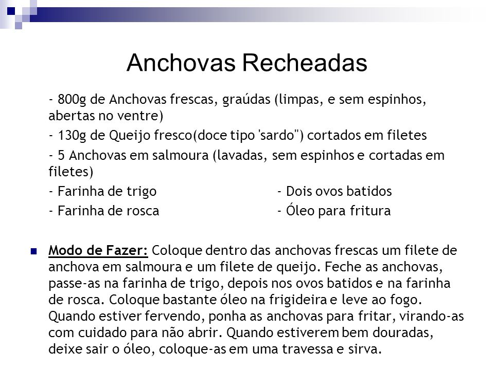 Anchovas Recheadas - 800g de Anchovas frescas, graúdas (limpas, e sem espinhos, abertas no ventre) - 130g de Queijo fresco(doce tipo 'sardo