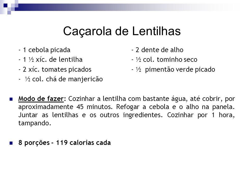 Caçarola de Lentilhas - 1 cebola picada- 2 dente de alho - 1 ½ xíc. de lentilha- ½ col. tominho seco - 2 xíc. tomates picados- ½ pimentão verde picado