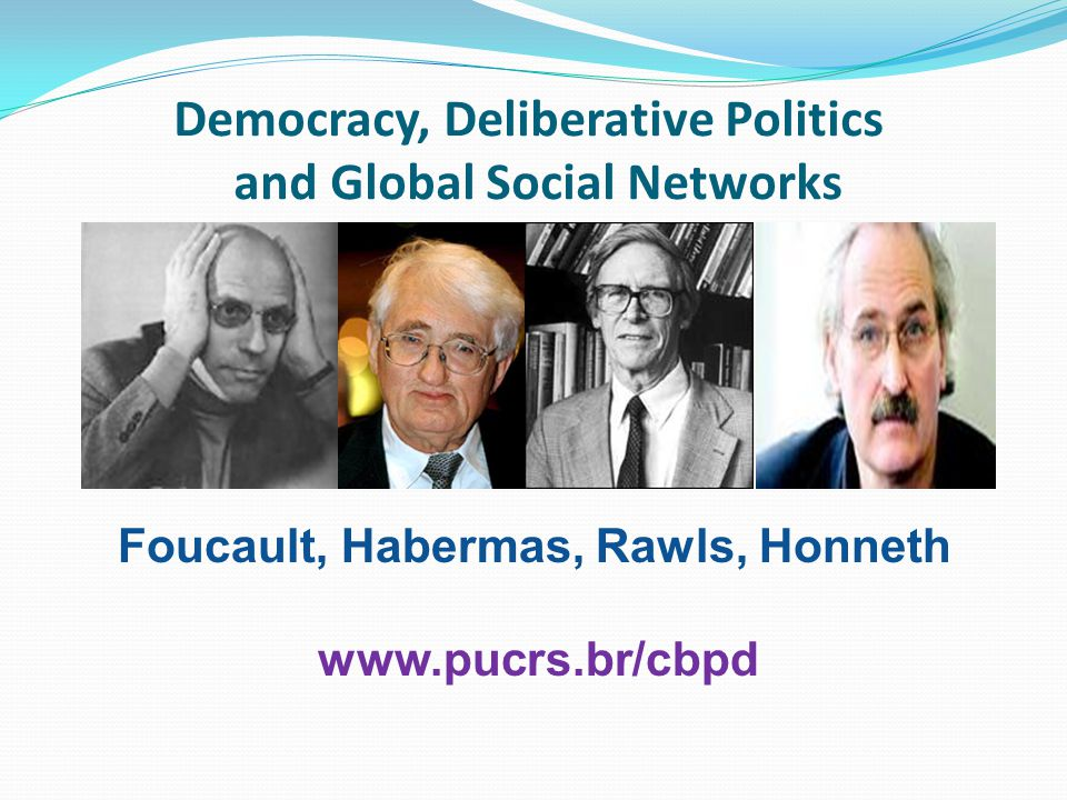 Democracy, Deliberative Politics and Global Social Networks Foucault, Habermas, Rawls, Honneth www.pucrs.br/cbpd