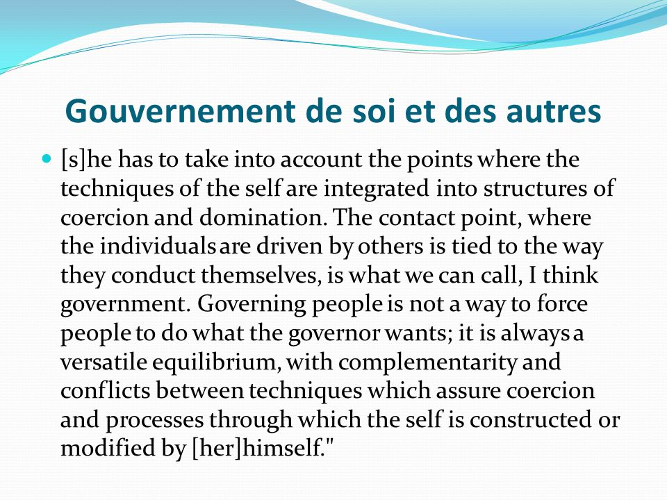 Gouvernement de soi et des autres [s]he has to take into account the points where the techniques of the self are integrated into structures of coercio