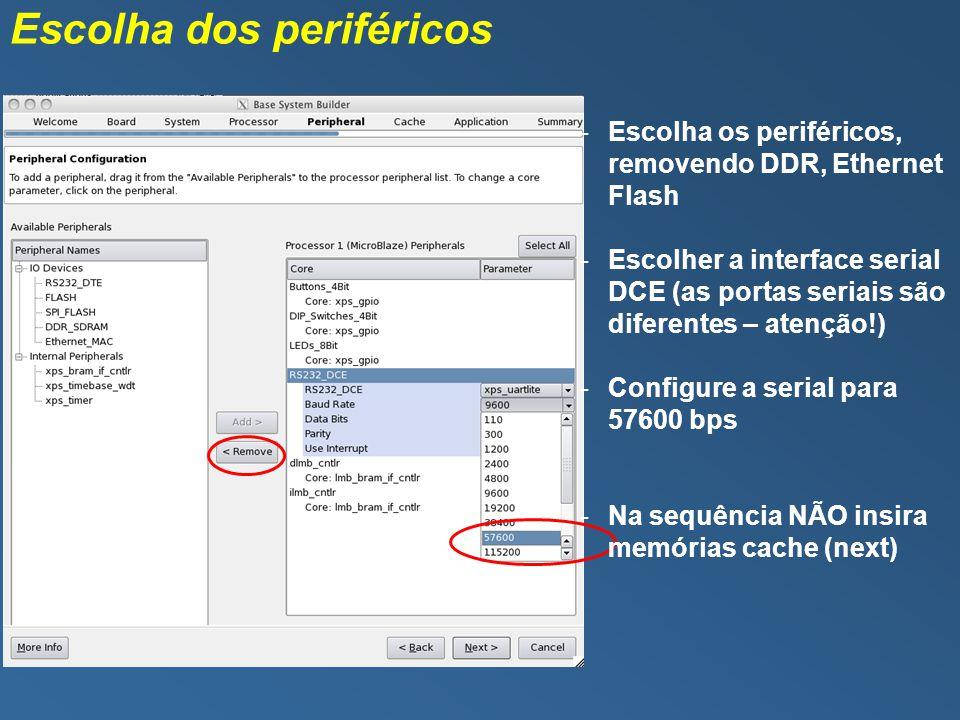 Escolha dos periféricos -Escolha os periféricos, removendo DDR, Ethernet Flash -Escolher a interface serial DCE (as portas seriais são diferentes – atenção!) -Configure a serial para 57600 bps -Na sequência NÃO insira memórias cache (next)