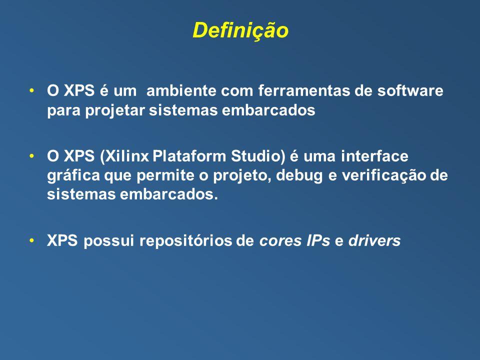 Definição O XPS é um ambiente com ferramentas de software para projetar sistemas embarcados O XPS (Xilinx Plataform Studio) é uma interface gráfica que permite o projeto, debug e verificação de sistemas embarcados.