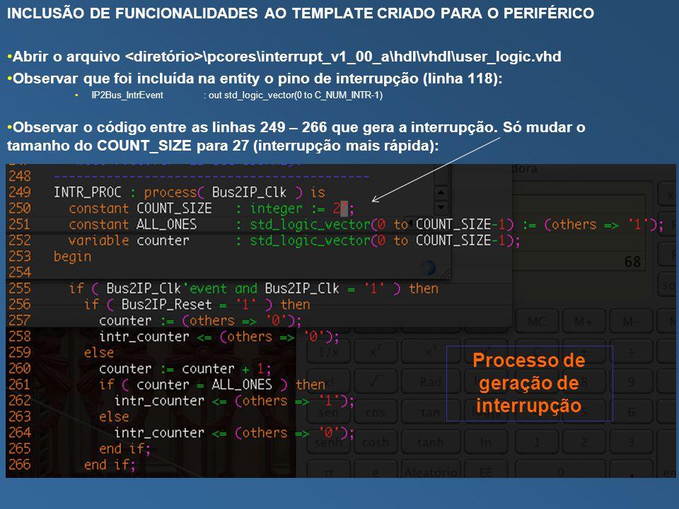 INCLUSÃO DE FUNCIONALIDADES AO TEMPLATE CRIADO PARA O PERIFÉRICO Abrir o arquivo \pcores\interrupt_v1_00_a\hdl\vhdl\user_logic.vhd Observar que foi incluída na entity o pino de interrupção (linha 118): IP2Bus_IntrEvent : out std_logic_vector(0 to C_NUM_INTR-1) Observar o código entre as linhas 249 – 266 que gera a interrupção.