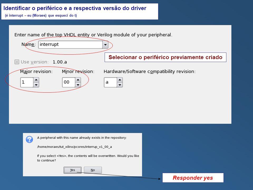 Selecionar o periférico previamente criado Identificar o periférico e a respectiva versão do driver (é interrupt – eu (Moraes) que esqueci do t) Responder yes
