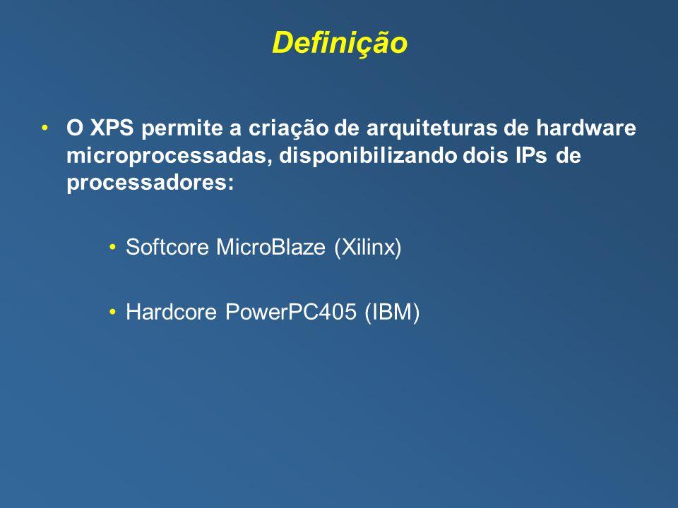 Definição O XPS permite a criação de arquiteturas de hardware microprocessadas, disponibilizando dois IPs de processadores: Softcore MicroBlaze (Xilinx) Hardcore PowerPC405 (IBM)