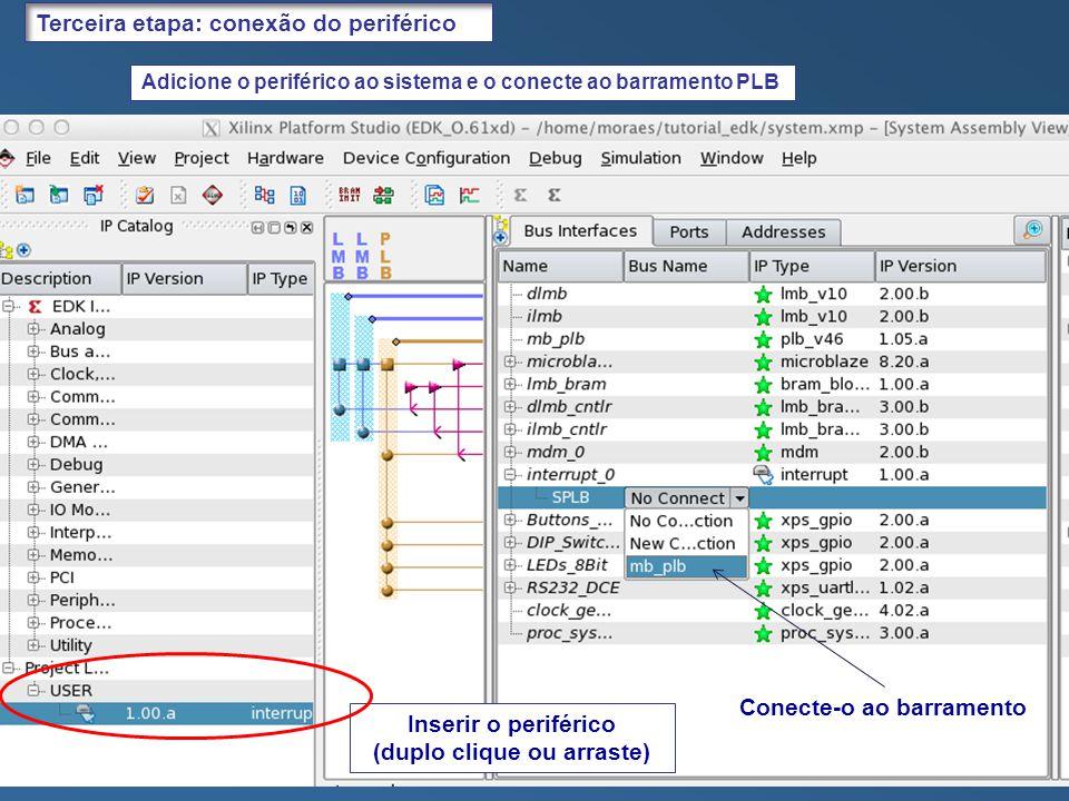 Adicione o periférico ao sistema e o conecte ao barramento PLB Inserir o periférico (duplo clique ou arraste) Terceira etapa: conexão do periférico Conecte-o ao barramento