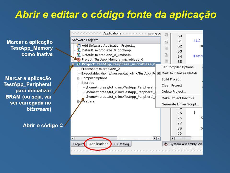 Abrir e editar o código fonte da aplicação Marcar a aplicação TestApp_Memory como Inativa Marcar a aplicação TestApp_Peripheral para inicializar BRAM (ou seja, vai ser carregada no bitstream) Abrir o código C