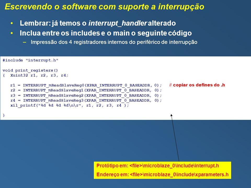 Escrevendo o software com suporte a interrupção #include interrupt.h void print_registers() { Xuint32 r1, r2, r3, r4; r1 = INTERRUPT_mReadSlaveReg0(XPAR_INTERRUPT_0_BASEADDR, 0); // copiar os defines do.h r2 = INTERRUPT_mReadSlaveReg1(XPAR_INTERRUPT_0_BASEADDR, 0); r3 = INTERRUPT_mReadSlaveReg2(XPAR_INTERRUPT_0_BASEADDR, 0); r4 = INTERRUPT_mReadSlaveReg3(XPAR_INTERRUPT_0_BASEADDR, 0); xil_printf( %d %d %d %d\n\r , r1, r2, r3, r4 ); } Protótipo em: \microblaze_0\include\interrupt.h Endereço em: \microblaze_0\include\xparameters.h Lembrar: já temos o interrupt_handler alterado Inclua entre os includes e o main o seguinte código –Impressão dos 4 registradores internos do periférico de interrupção