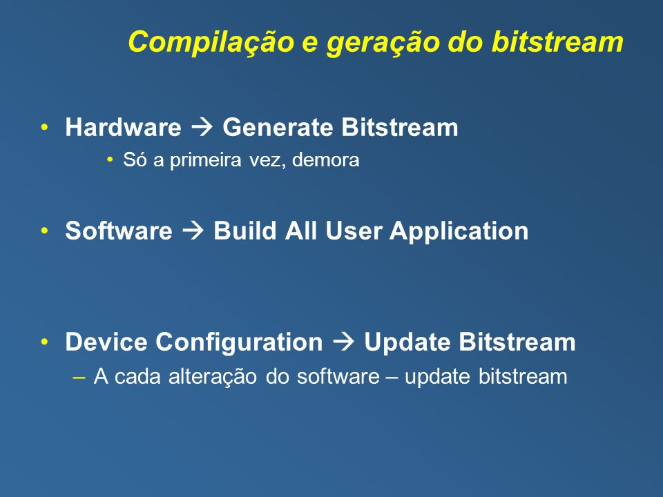 Compilação e geração do bitstream Hardware Generate Bitstream Só a primeira vez, demora Software Build All User Application Device Configuration Updat