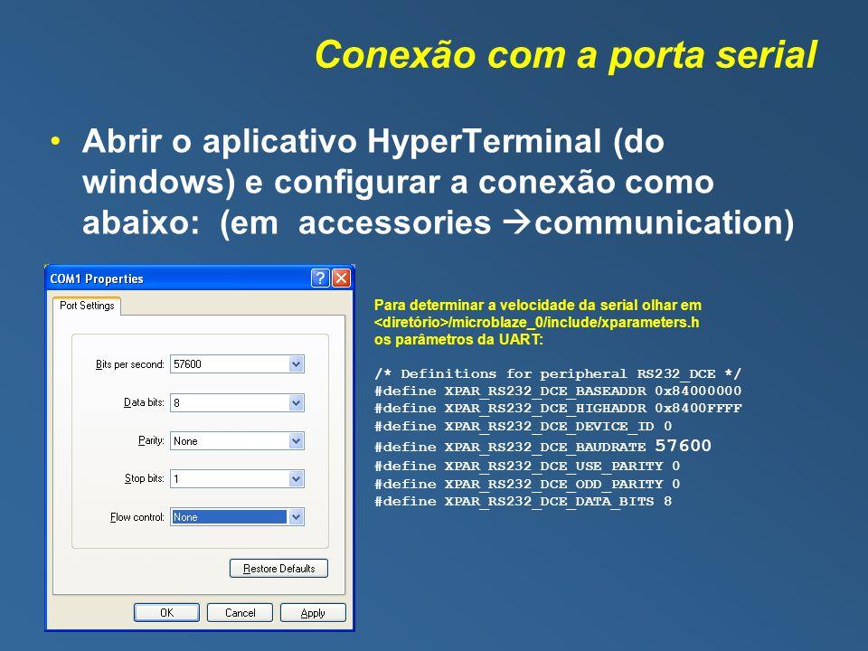 Conexão com a porta serial Abrir o aplicativo HyperTerminal (do windows) e configurar a conexão como abaixo: (em accessories communication) Para determinar a velocidade da serial olhar em /microblaze_0/include/xparameters.h os parâmetros da UART: /* Definitions for peripheral RS232_DCE */ #define XPAR_RS232_DCE_BASEADDR 0x84000000 #define XPAR_RS232_DCE_HIGHADDR 0x8400FFFF #define XPAR_RS232_DCE_DEVICE_ID 0 #define XPAR_RS232_DCE_BAUDRATE 57600 #define XPAR_RS232_DCE_USE_PARITY 0 #define XPAR_RS232_DCE_ODD_PARITY 0 #define XPAR_RS232_DCE_DATA_BITS 8