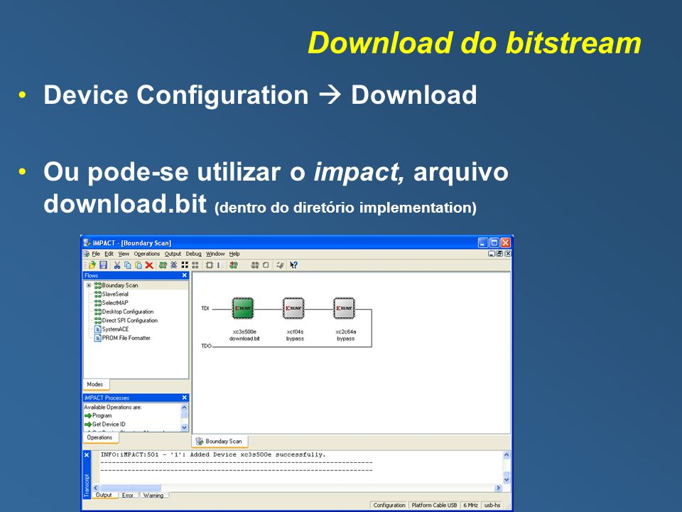 Download do bitstream Device Configuration Download Ou pode-se utilizar o impact, arquivo download.bit (dentro do diretório implementation)