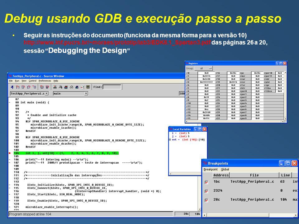 Debug usando GDB e execução passo a passo Seguir as instruções do documento (funciona da mesma forma para a versão 10) http://www.inf.pucrs.br/~moraes/prototip/lab3/EDK8.1_Spartan3.pdf das páginas 26 a 20, sessão Debugging the Design