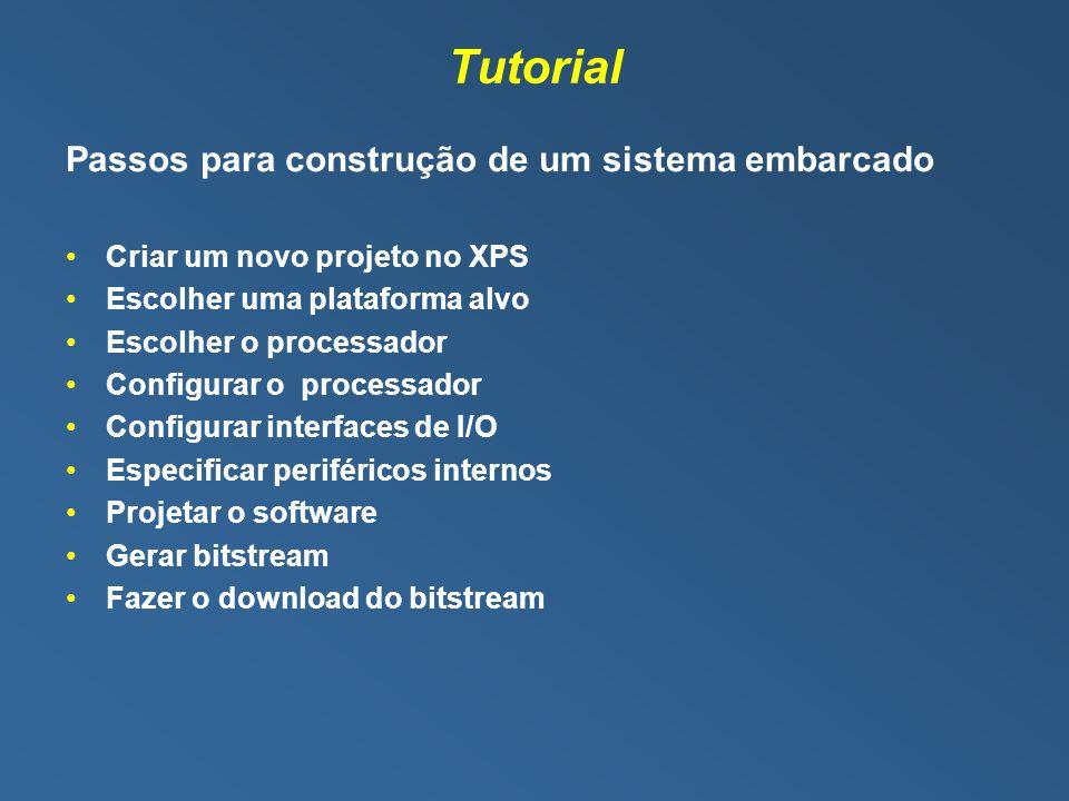 Tutorial Passos para construção de um sistema embarcado Criar um novo projeto no XPS Escolher uma plataforma alvo Escolher o processador Configurar o processador Configurar interfaces de I/O Especificar periféricos internos Projetar o software Gerar bitstream Fazer o download do bitstream