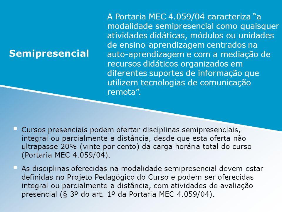 A Portaria MEC 4.059/04 caracteriza a modalidade semipresencial como quaisquer atividades didáticas, módulos ou unidades de ensino-aprendizagem centra