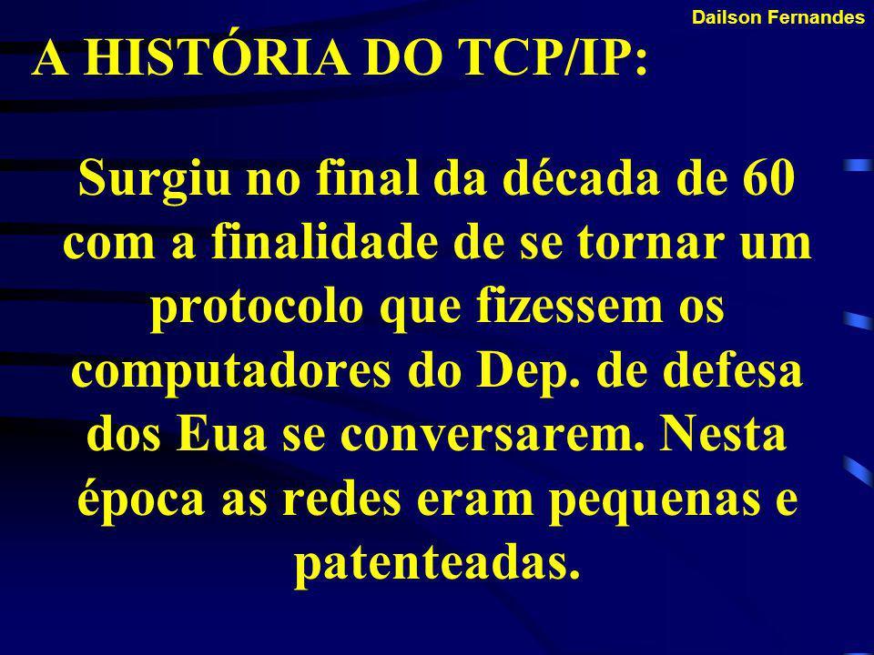 Dailson Fernandes A HISTÓRIA DO TCP/IP: Nos dias atuais, a rede TCP representa a síntese dos desenvolvimentos que começaram nos anos 60 e subseqüente revolucionaram o mundo da computação.