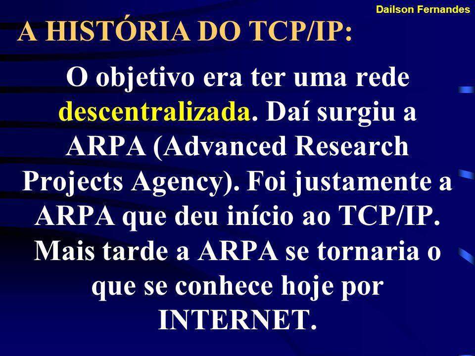 Dailson Fernandes A HISTÓRIA DO TCP/IP: Surgiu no final da década de 60 com a finalidade de se tornar um protocolo que fizessem os computadores do Dep
