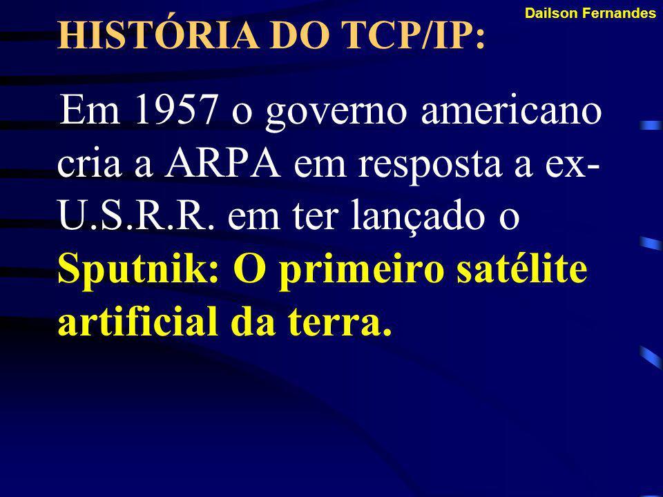 Dailson Fernandes A HISTÓRIA DO TCP/IP: O objetivo era ter uma rede descentralizada. Daí surgiu a ARPA (Advanced Research Projects Agency). Foi justam