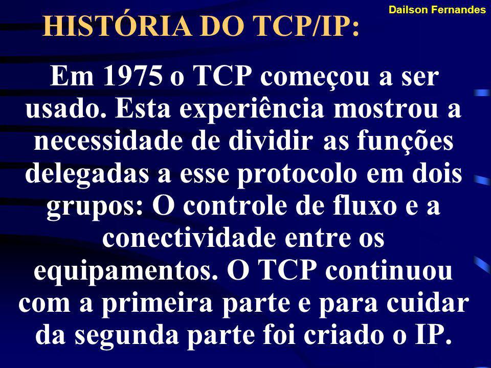 Dailson Fernandes A HISTÓRIA DO TCP/IP: Já nesta época surgiu dois conceitos importantes que nos perduram até hoje: Verificação de nó final Roteamento Dinâmico