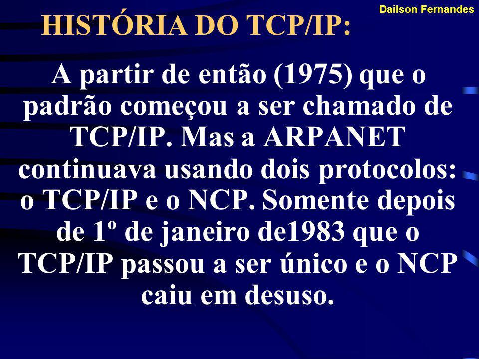 Dailson Fernandes HISTÓRIA DO TCP/IP: Em 1975 o TCP começou a ser usado. Esta experiência mostrou a necessidade de dividir as funções delegadas a esse