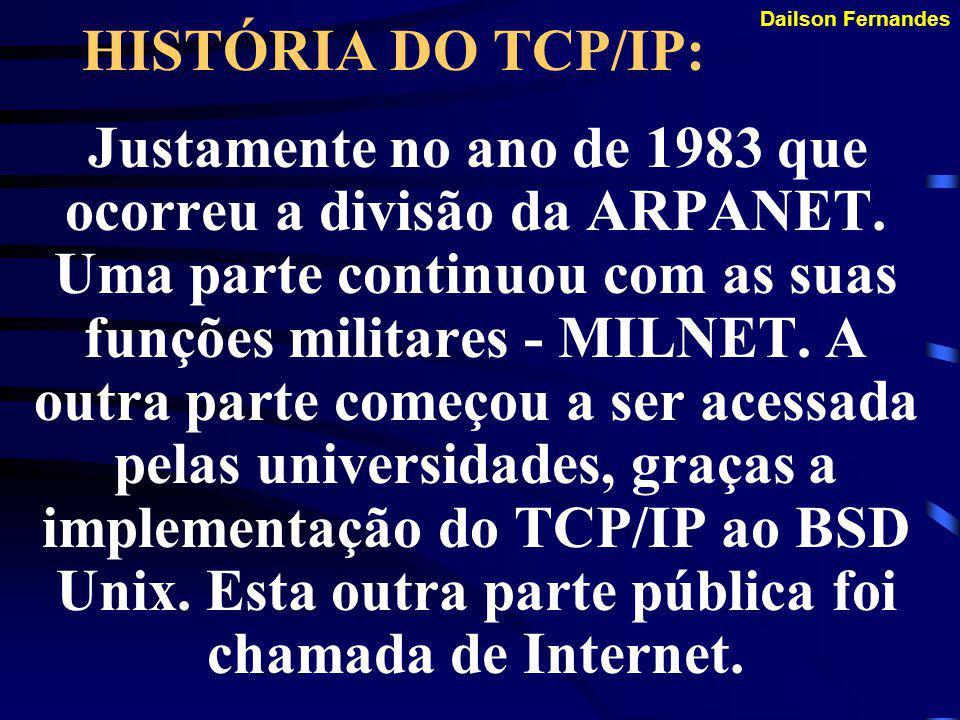Dailson Fernandes HISTÓRIA DO TCP/IP: A partir de então (1975) que o padrão começou a ser chamado de TCP/IP. Mas a ARPANET continuava usando dois prot