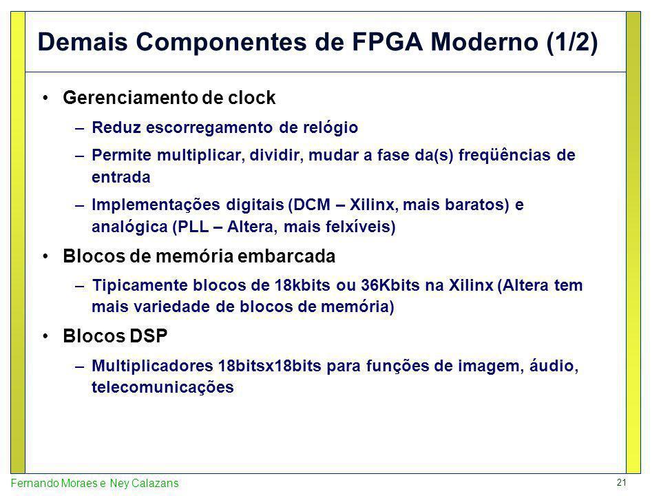 21 Fernando Moraes e Ney Calazans Demais Componentes de FPGA Moderno (1/2) Gerenciamento de clock –Reduz escorregamento de relógio –Permite multiplicar, dividir, mudar a fase da(s) freqüências de entrada –Implementações digitais (DCM – Xilinx, mais baratos) e analógica (PLL – Altera, mais felxíveis) Blocos de memória embarcada –Tipicamente blocos de 18kbits ou 36Kbits na Xilinx (Altera tem mais variedade de blocos de memória) Blocos DSP –Multiplicadores 18bitsx18bits para funções de imagem, áudio, telecomunicações