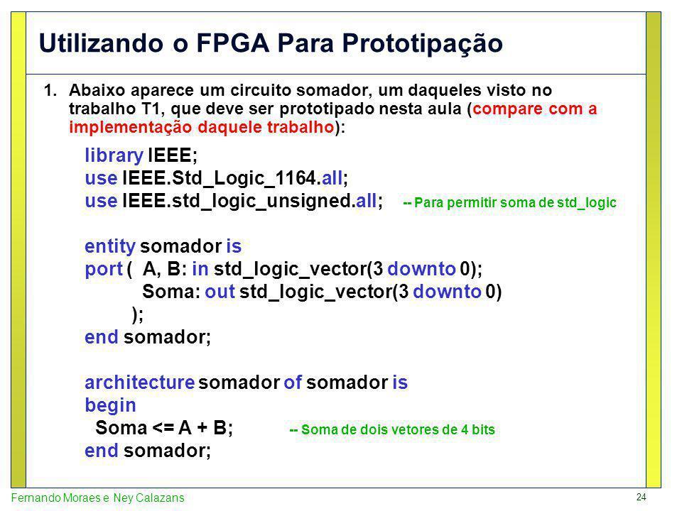 24 Fernando Moraes e Ney Calazans Utilizando o FPGA Para Prototipação 1.Abaixo aparece um circuito somador, um daqueles visto no trabalho T1, que deve ser prototipado nesta aula (compare com a implementação daquele trabalho): library IEEE; use IEEE.Std_Logic_1164.all; use IEEE.std_logic_unsigned.all; -- Para permitir soma de std_logic entity somador is port ( A, B: in std_logic_vector(3 downto 0); Soma: out std_logic_vector(3 downto 0) ); end somador; architecture somador of somador is begin Soma <= A + B; -- Soma de dois vetores de 4 bits end somador;