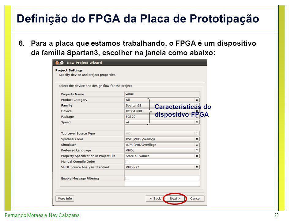 29 Fernando Moraes e Ney Calazans Definição do FPGA da Placa de Prototipação 6.Para a placa que estamos trabalhando, o FPGA é um dispositivo da família Spartan3, escolher na janela como abaixo: Características do dispositivo FPGA